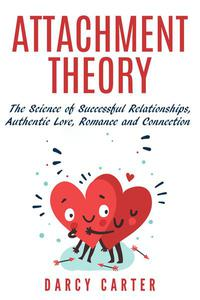 Attachment Theory, The Science of Successful Relationships, Authentic Love, Romance and Connection