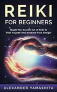 Reiki For Beginners: Master the Ancient Art of Reiki to Heal Yourself And Increase Your Energy!