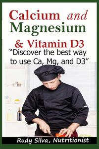 "Calcium and Magnesium, & Vitamin D3: ""Discover the Best Way to Use Ca, Mg and D3"""