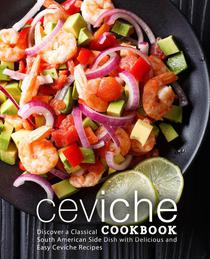 Ceviche Cookbook: Discover a Classical South American Side Dish with Delicious and Easy Ceviche Recipes