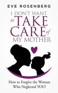 I Don't Want to Take Care of My Mother: How to Forgive the Woman Who Neglected You!