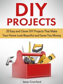 Diy Projects: 20 Easy and Clever Diy Projects That Make Your Home Look Beautiful and Saves You Money
