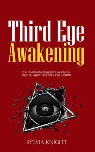Third Eye Awakening: The Complete Beginner's Guide on How to Open Your Third Eye Chakra