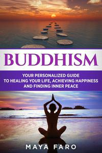 Buddhism: Your Personal Guide to Healing Your Life, Achieving Happiness and Finding Inner Peace