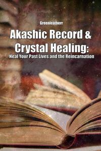 Akashic Record & Crystal Healing: Heal Your Past Lives and the Reincarnation