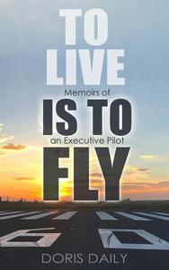 To Live is to Fly: Memoirs of an Executive Pilot