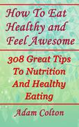 How To Eat Healthy and Feel Awesome: 308 Great Tips To Nutrition And Healthy Eating