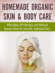 Homemade Organic Skin & Body Care : Affordable DIY Recipes and Natural Beauty Hints for Smooth, Hydrated Skin