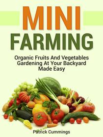 Mini Farming: Organic Fruits and Vegetables Gardening at Your Backyard Made Easy