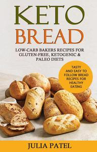 Keto Bread: Low-Carb Bakers Recipes for Gluten-Free, Ketogenic & Paleo Diets. Tasty and Easy to Follow Bread Recipes for Healthy Eating