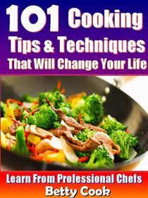 101 Cooking Tips & Techniques that Will Change your Life - Learn from the Professional Chefs