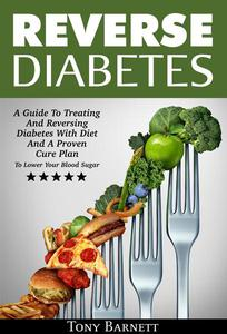 Reverse Diabetes: A Guide To Treating AnReversing Diabetes With Diet And A Proven Cure Plan To Lower Your Blood Sugar