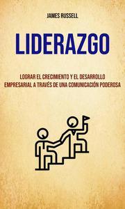 Liderazgo: Lograr El Crecimiento Y El Desarrollo Empresarial A Través De Una Comunicación Poderosa