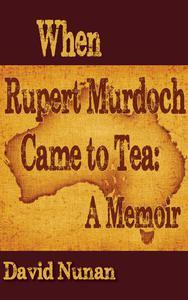 When Rupert Murdoch Came to Tea: A Memoir