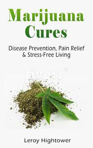 Marijuana Cures: Disease Prevention, Pain Relief & Stress-Free Living
