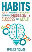 Habits: How to Implement Essential Habits to Improve Productivity, Success and Wealth