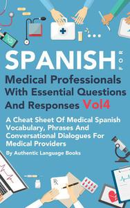 Spanish for Medical Professionals With Essential Questions and Responses Vol 4: A Cheat Sheet of Medical Spanish Vocabulary, Phrases and Conversational Dialogues for Medical Providers