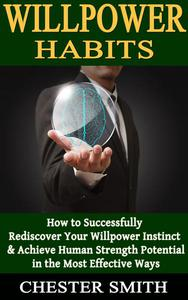 Willpower: How to Successfully Rediscover Your Willpower Instinct and Achieve Human Strength Potential in the Most Effective Ways