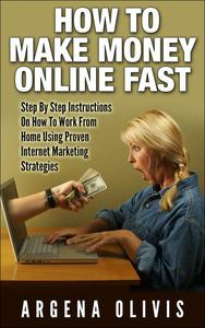 How To Make Money Online Fast: Step By Step Instructions On How To Work From Home Using Proven Internet Marketing Strategies