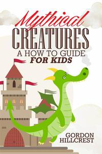 Mythical Creatures:  A How To Guide for Kids