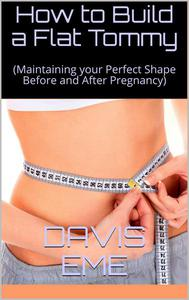 How to Build a Flat Tommy(Maintaining your Perfect Shape Before and After Pregnancy)