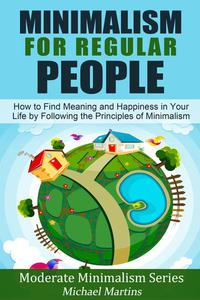 Minimalism for Regular People (Book 2): How to Find Meaning and Happiness in Your Life by Following the Principles of Minimalism