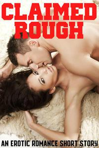 Claimed Rough An Erotic Romance Short Story