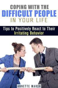 Coping with the Difficult People in Your Life: Tips to Positively React to Their Irritating Behavior