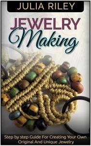 Jewelry Making: Step by step Guide To Creating Your Own Original And Unique Jewelry