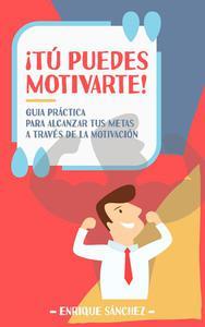 ¡Tú puedes motivarte! Guía práctica para alcanzar tus metas a través de la motivación