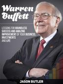 Warren Buffett: Lessons for Boundless Success and Amazing Improvement of Your Business, Investments and Life