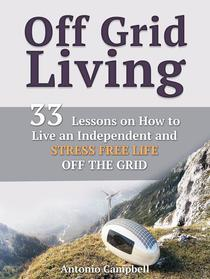 Off Grid Living: 33 Lessons on How to Live an Independent and Stress Free Life off the Grid