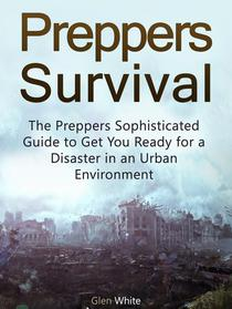 Preppers Survival: The Preppers Sophisticated Guide to Get You Ready for a Disaster in an Urban Environment
