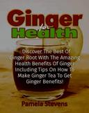 Ginger For Health: Discover The Best Of Ginger Root With The Health Benefits Of Ginger Including Tips On How To Make Ginger Tea To Get Ginger Benefits!