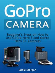 GoPro Camera: Begginer's Steps on How to Use GoPro Hero 3 and GoPro Hero 3+ Cameras