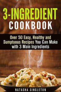 3-Ingredient Cookbook: Over 50 Easy, Healthy and Sumptuous Recipes You Can Make with 3 Main Ingredients