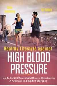 Healthy Lifestyle Against High Blood Pressure 1st Edition: Hоw Tо Cоntrоl Prеvеnt And Rеvеrѕе Hуреrtеnѕіоn A nutrіtіоnаl аnd mіndѕеt approach