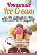 Homemade Ice Cream : Make Vegan, Low-Carb, and Guilt-Free Ice Cream in Your Own Kitchen without Using an Ice Cream Maker - with 50+ Recipes to Try!