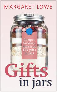 Gifts In Jars: Recipes and Instructions for Beautiful Homemade Gifts They'll Love