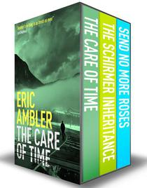 Eric Ambler Box Set 2: The Care of Time, The Schirmer Inheritance, Send No More Roses