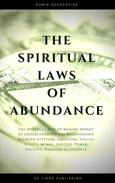 The Spiritual Laws of Abundance: The Spiritual Way of Making Money by Understanding The Relationship Between Attitude, Emotions, Values, Ethics, Moral, Success, Power, Politics, Religion and Lifestyle