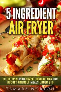 5 Ingredient Air Fryer: 30 Recipes with Simple Ingredients for Budget Friendly Meals under $10