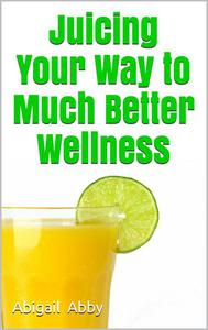 Juicing Your Way to Much Better Wellness