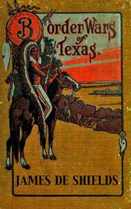 Border Wars of Texas: An Authentic Account of the Long, Bitter Conflict Between the Settlers and Indians of Texas