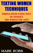 Best Texting Women Techniques: Simple Steps Using Text to Attract the Woman You Love