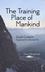 The Training Place of Mankind: God's Creation Explained For Normal Folk