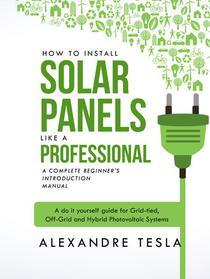 How to Install Solar Panels like a professional: A Complete Beginner's introduction Manual: A do it yourself guide for Grid-tied, Off-Grid and Hybrid Photovoltaic Systems