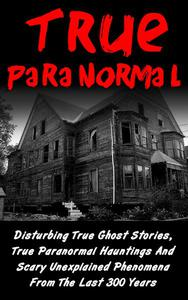 True Paranormal: Disturbing True Ghost Stories, True Paranormal Hauntings And Scary Unexplained Phenomena From The Last 300 Years