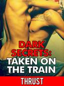 Dark Secrets: Taken on The Train (Public Stranger Sex, Extreme Anal Sex, Taboo Erotica)