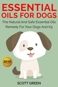 Essential Oils For Dogs:The Natural And Safe Essential Oils Remedy For Your Dogs And K9‏